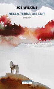 Nella terra dei lupi joe wilkins neri pozza letteratura contemporanea americana